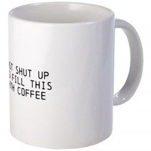 Just shut up and fill this with coffee
